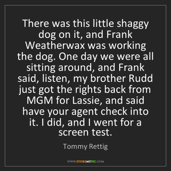 Tommy Rettig: There was this little shaggy dog on it, and Frank Weatherwax...