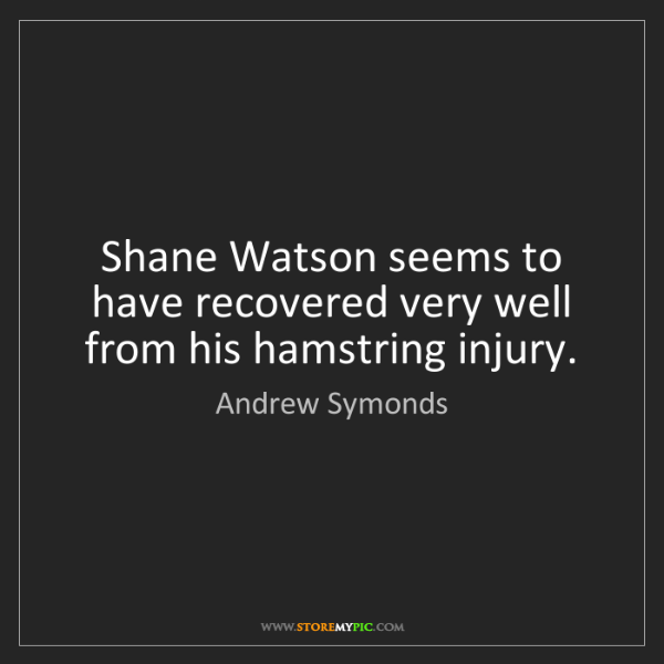Andrew Symonds: Shane Watson seems to have recovered very well from his...