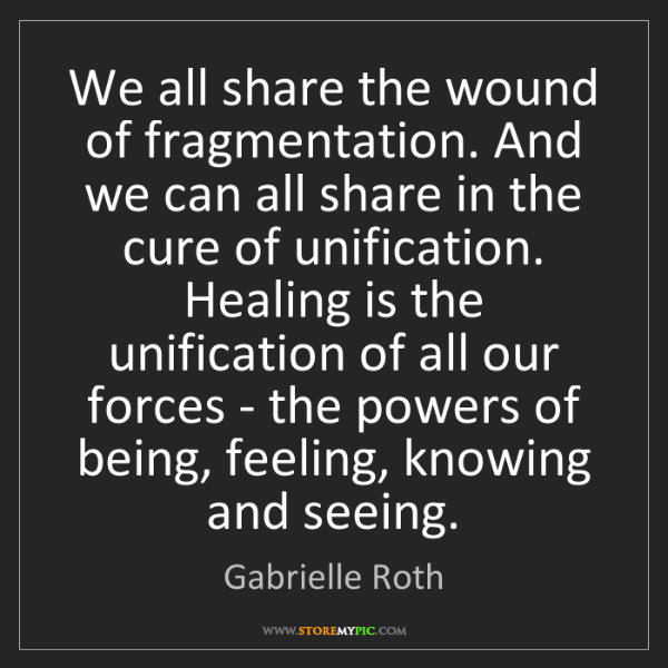 Gabrielle Roth: We all share the wound of fragmentation. And we can all...