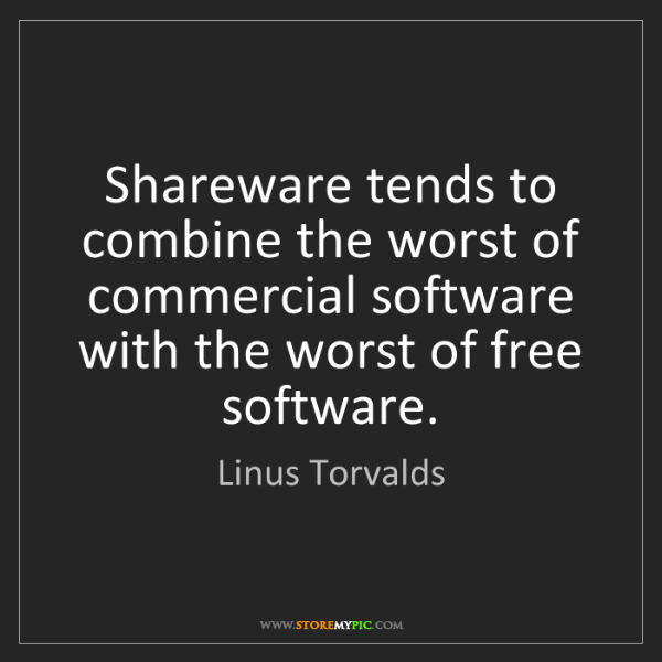 Linus Torvalds: Shareware tends to combine the worst of commercial software...