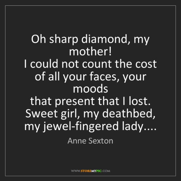 Anne Sexton: Oh sharp diamond, my mother!  I could not count the cost...