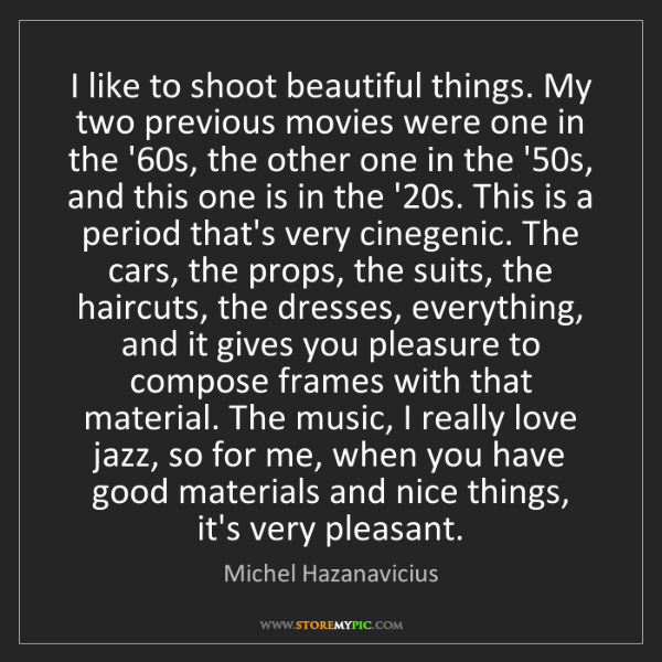Michel Hazanavicius: I like to shoot beautiful things. My two previous movies...