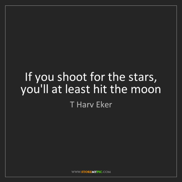 T Harv Eker: If you shoot for the stars, you'll at least hit the moon