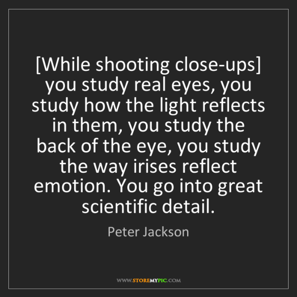 Peter Jackson: [While shooting close-ups] you study real eyes, you study...