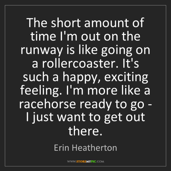 Erin Heatherton: The short amount of time I'm out on the runway is like...