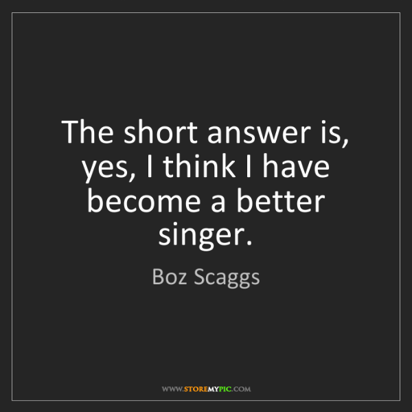 Boz Scaggs: The short answer is, yes, I think I have become a better...