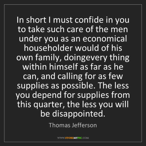 Thomas Jefferson: In short I must confide in you to take such care of the...