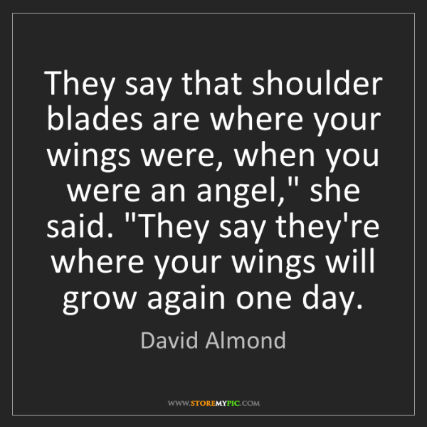 David Almond: They say that shoulder blades are where your wings were,...