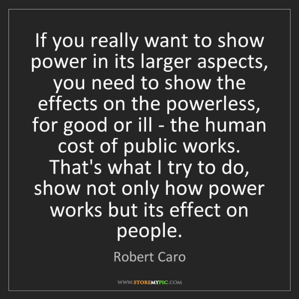 Robert Caro: If you really want to show power in its larger aspects,...