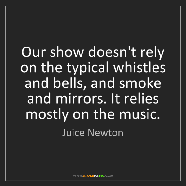 Juice Newton: Our show doesn't rely on the typical whistles and bells,...