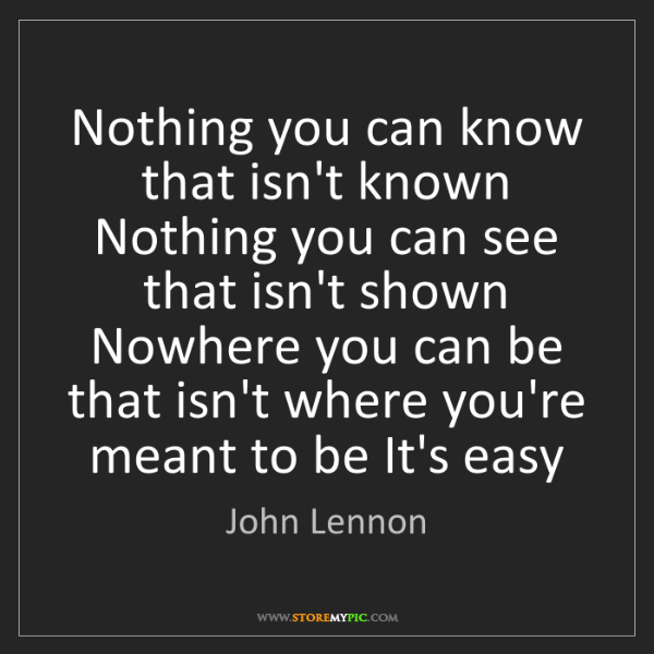 John Lennon: Nothing you can know that isn't known Nothing you can...