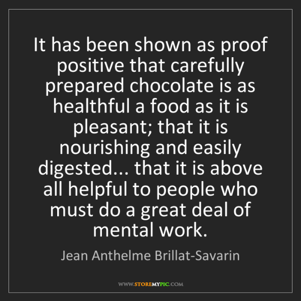 Jean Anthelme Brillat-Savarin: It has been shown as proof positive that carefully prepared...
