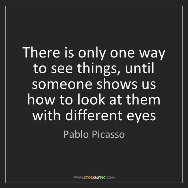 Pablo Picasso: There is only one way to see things, until someone shows...