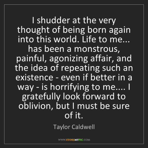 Taylor Caldwell: I shudder at the very thought of being born again into...