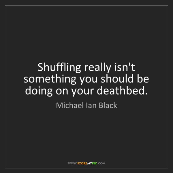 Michael Ian Black: Shuffling really isn't something you should be doing...