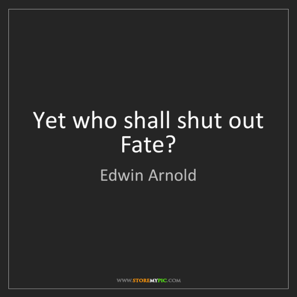 Edwin Arnold: Yet who shall shut out Fate?