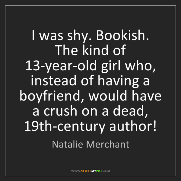 Natalie Merchant: I was shy. Bookish. The kind of 13-year-old girl who,...