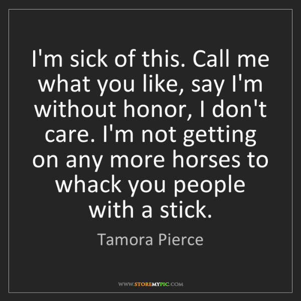 Tamora Pierce: I'm sick of this. Call me what you like, say I'm without...