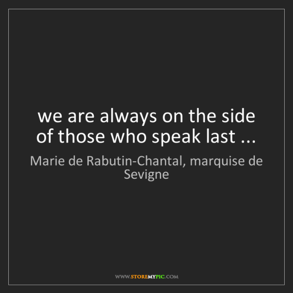 Marie de Rabutin-Chantal, marquise de Sevigne: we are always on the side of those who speak last ...