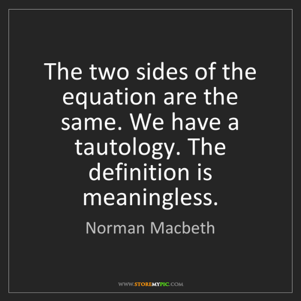 Norman Macbeth: The two sides of the equation are the same. We have a...