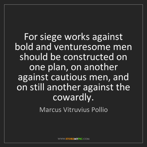 Marcus Vitruvius Pollio: For siege works against bold and venturesome men should...