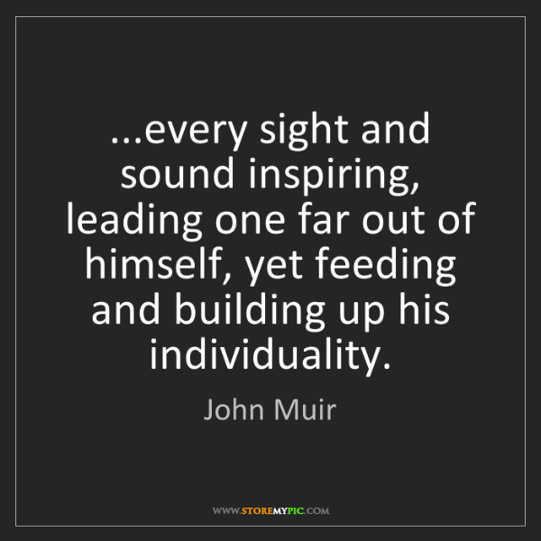 John Muir: ...every sight and sound inspiring, leading one far out...