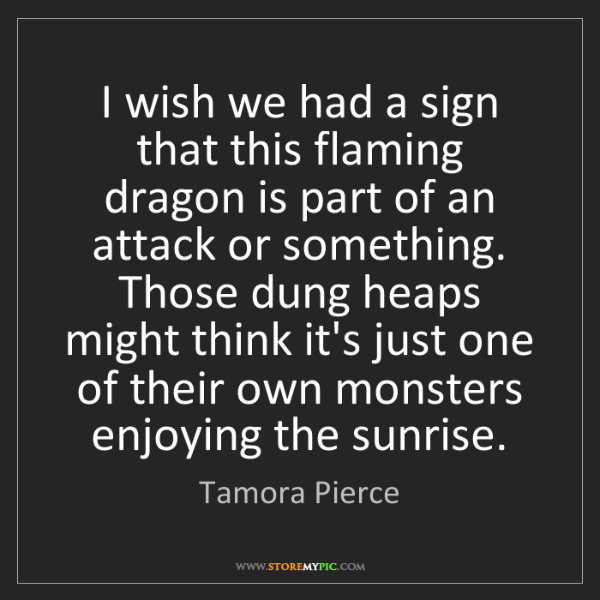Tamora Pierce: I wish we had a sign that this flaming dragon is part...