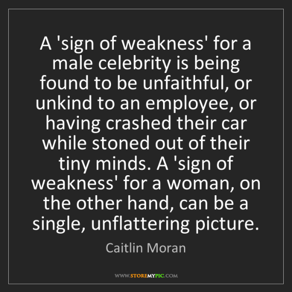 Caitlin Moran: A 'sign of weakness' for a male celebrity is being found...