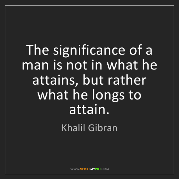 Khalil Gibran: The significance of a man is not in what he attains,...