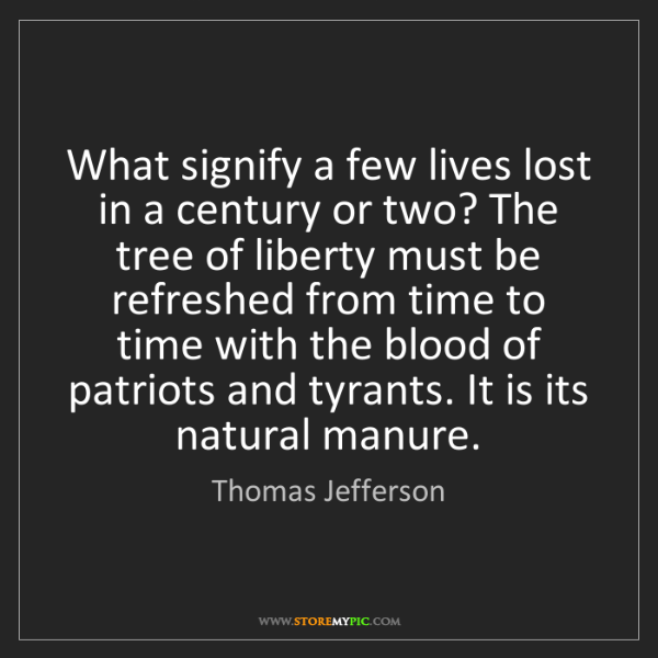 Thomas Jefferson: What signify a few lives lost in a century or two? The...
