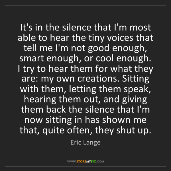 Eric Lange: It's in the silence that I'm most able to hear the tiny...