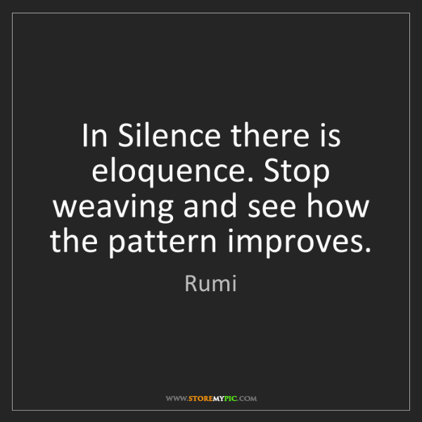 Rumi: In Silence there is eloquence. Stop weaving and see how...