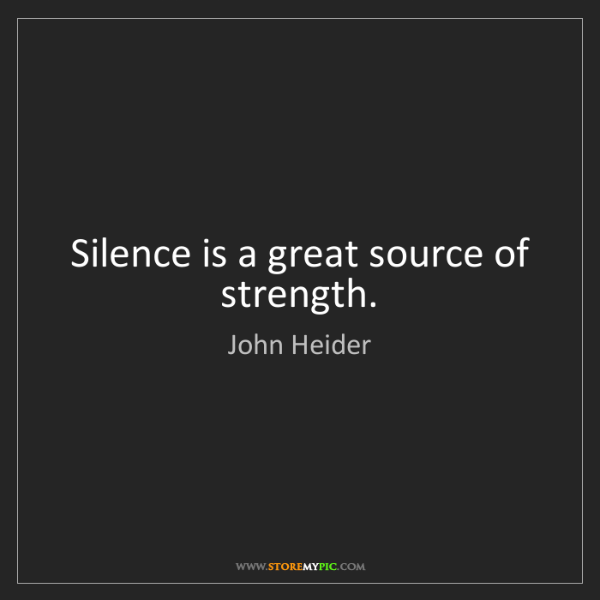 John Heider: Silence is a great source of strength.