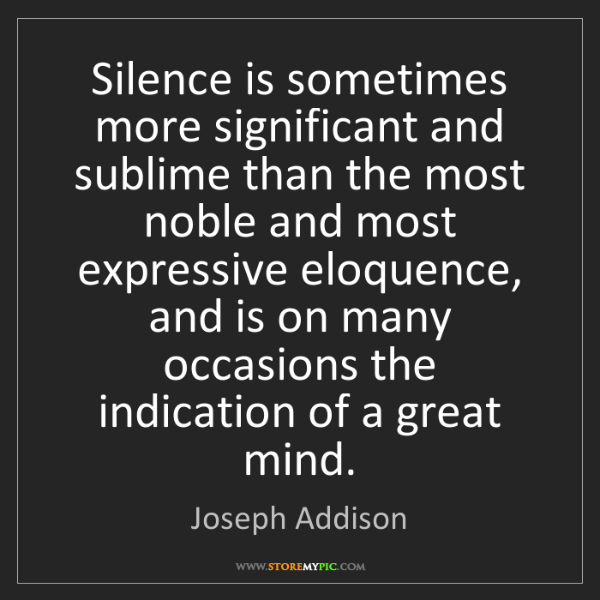 Joseph Addison: Silence is sometimes more significant and sublime than...
