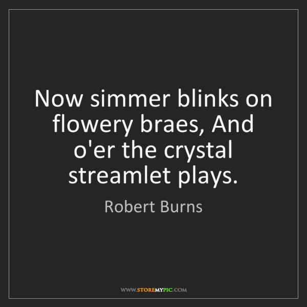 Robert Burns: Now simmer blinks on flowery braes, And o'er the crystal...
