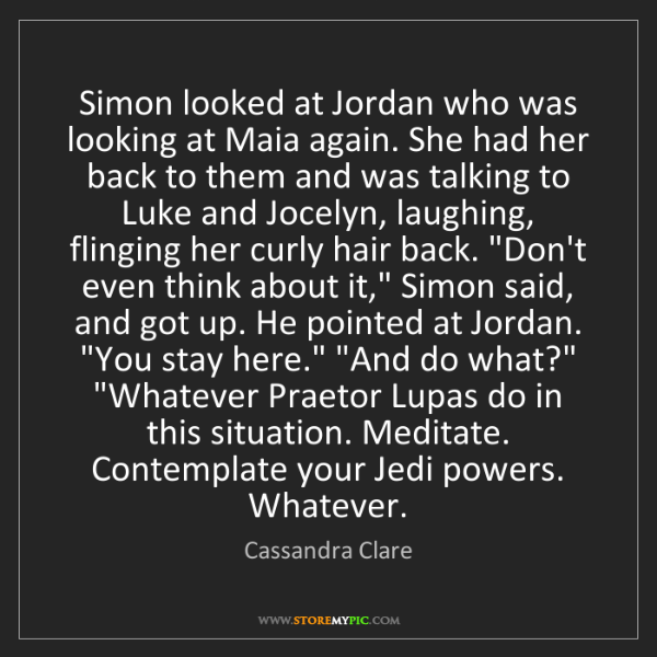 Cassandra Clare: Simon looked at Jordan who was looking at Maia again....