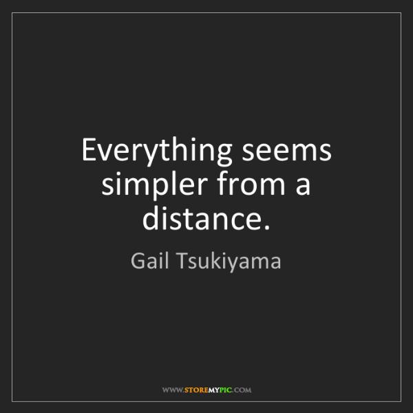 Gail Tsukiyama: Everything seems simpler from a distance.