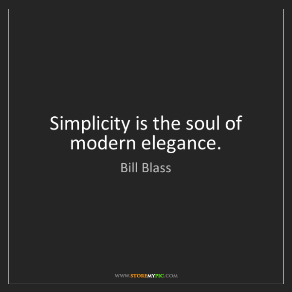Bill Blass: Simplicity is the soul of modern elegance.