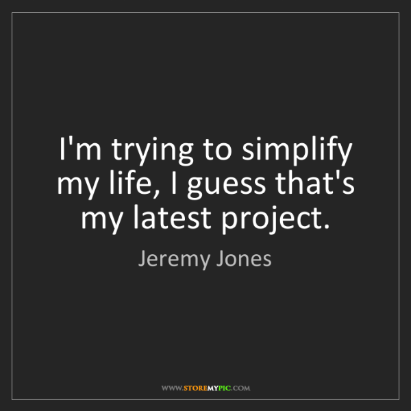 Jeremy Jones: I'm trying to simplify my life, I guess that's my latest...
