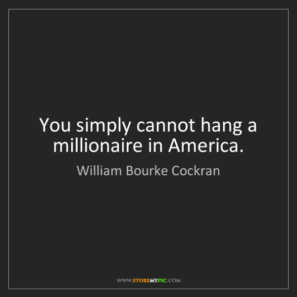 William Bourke Cockran: You simply cannot hang a millionaire in America.