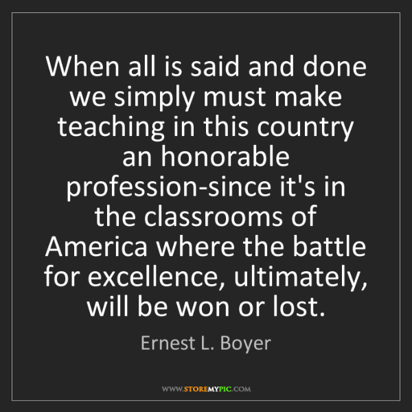 Ernest L. Boyer: When all is said and done we simply must make teaching...