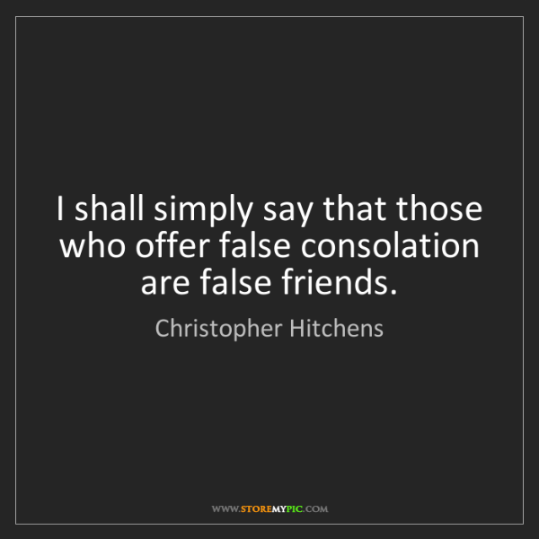 Christopher Hitchens: I shall simply say that those who offer false consolation...