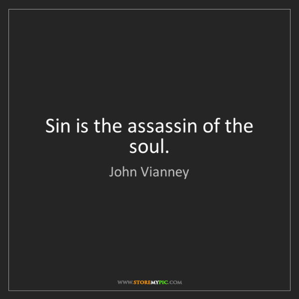 John Vianney: Sin is the assassin of the soul.