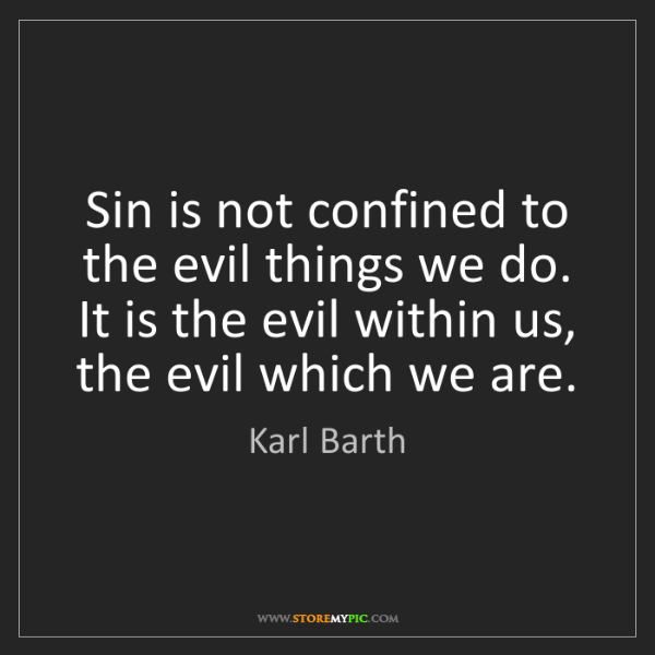 Karl Barth: Sin is not confined to the evil things we do. It is the...
