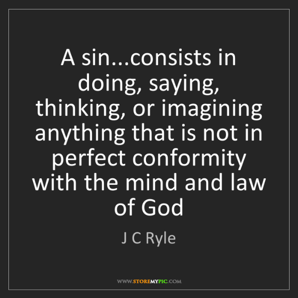 J C Ryle: A sin...consists in doing, saying, thinking, or imagining...