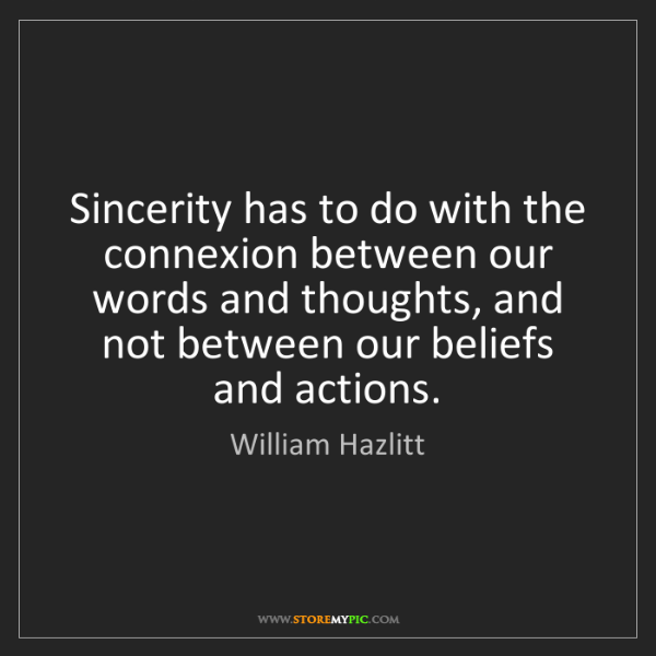 William Hazlitt: Sincerity has to do with the connexion between our words...