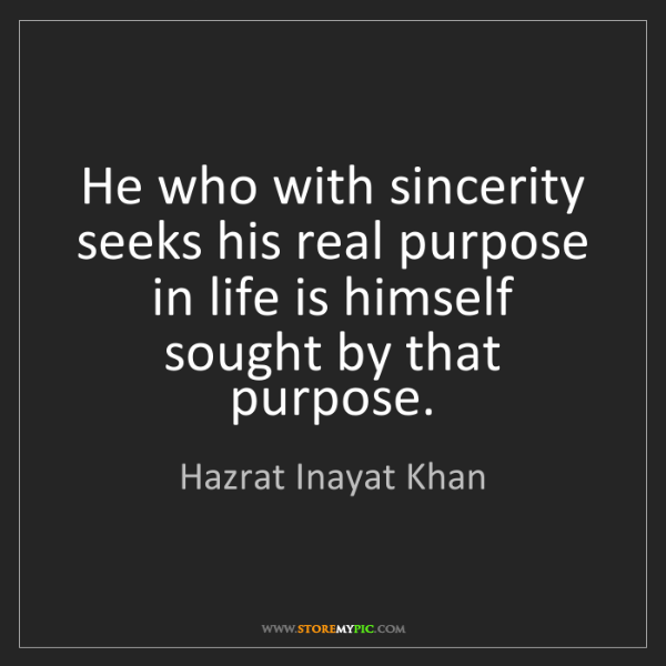 Hazrat Inayat Khan: He who with sincerity seeks his real purpose in life...