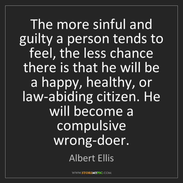 Albert Ellis: The more sinful and guilty a person tends to feel, the...
