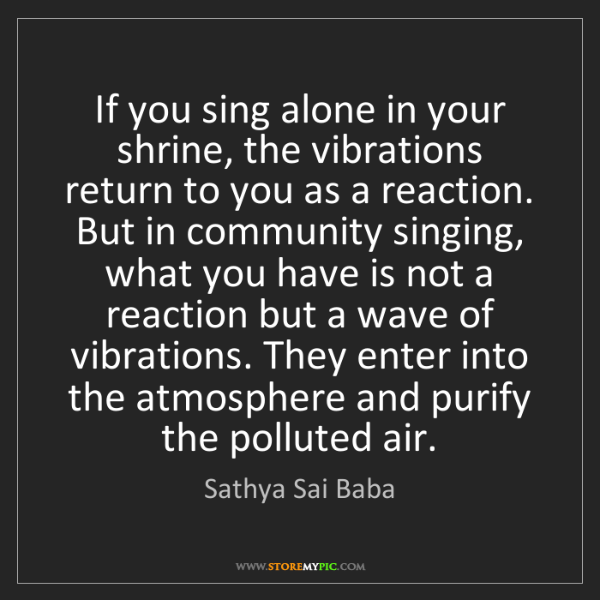 Sathya Sai Baba: If you sing alone in your shrine, the vibrations return...