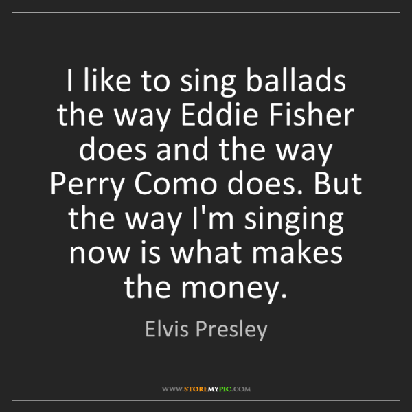 Elvis Presley: I like to sing ballads the way Eddie Fisher does and...